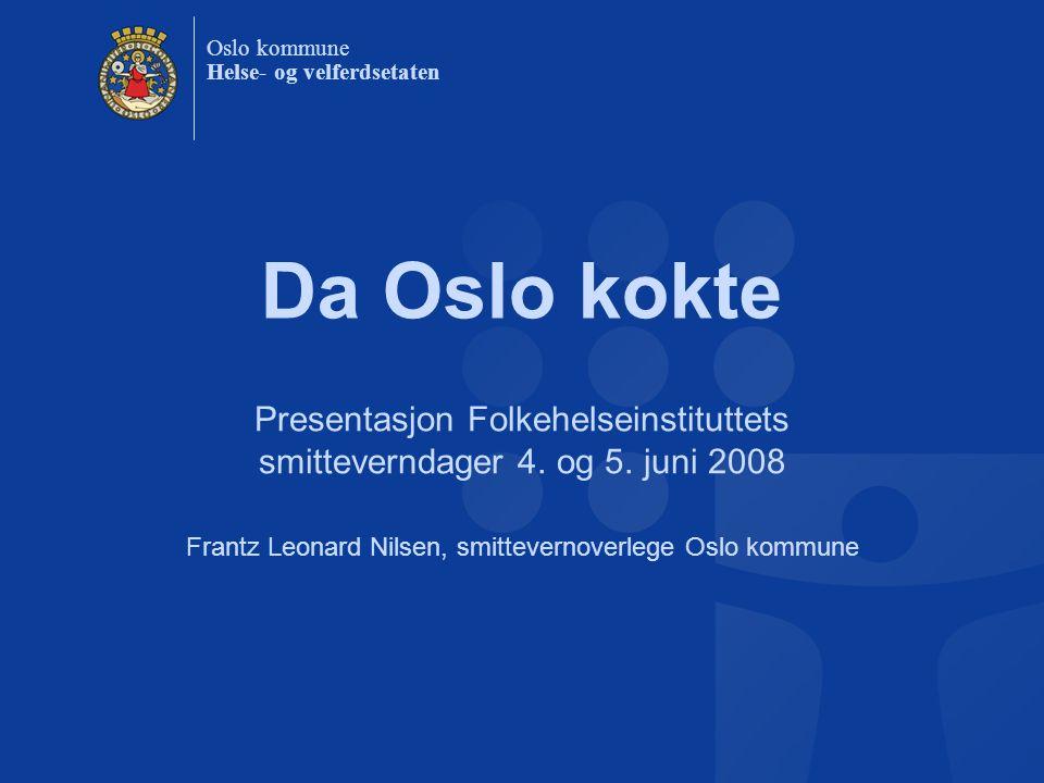 Oslo kommune Helse- og velferdsetaten Da Oslo kokte Presentasjon Folkehelseinstituttets smitteverndager 4. og 5. juni 2008 Frantz Leonard Nilsen, smit