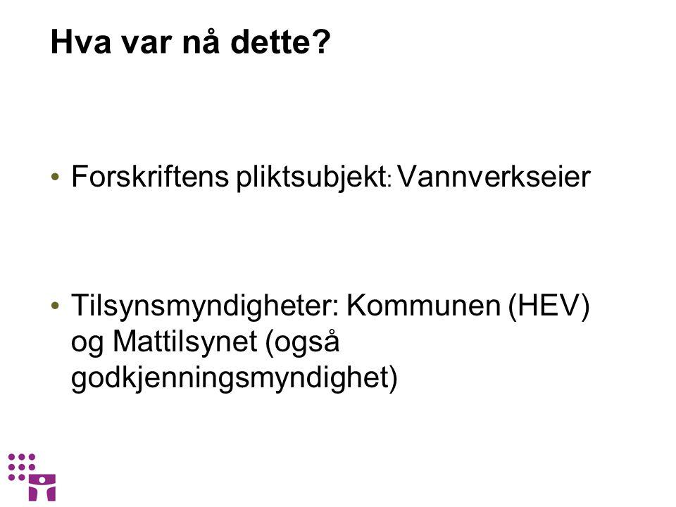 Hva var nå dette? Forskriftens pliktsubjekt : Vannverkseier Tilsynsmyndigheter: Kommunen (HEV) og Mattilsynet (også godkjenningsmyndighet)
