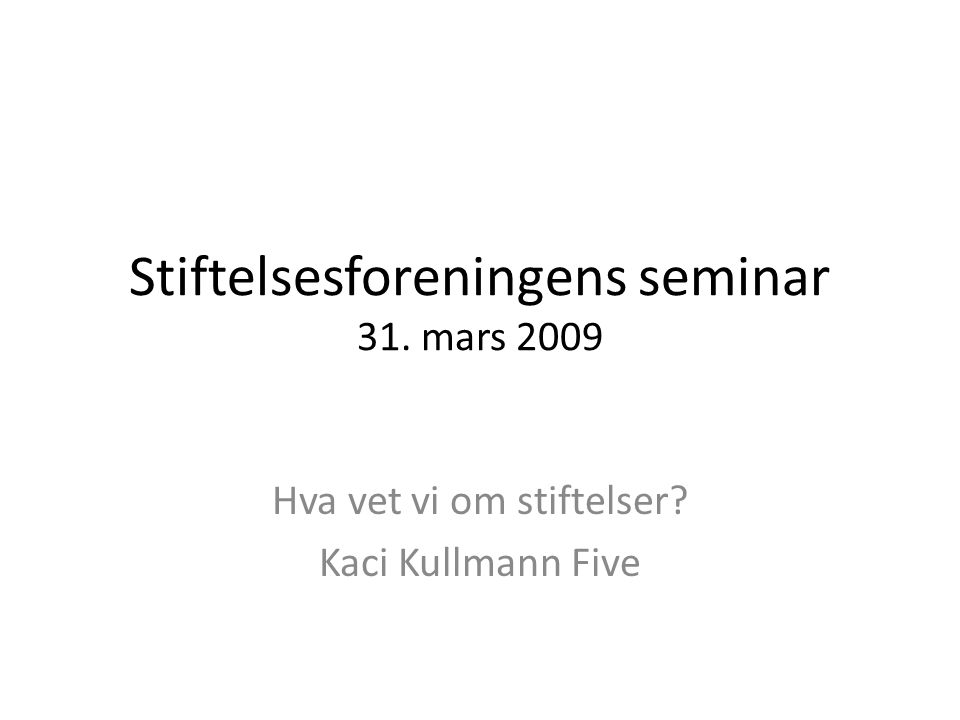 Stiftelsesforeningens seminar 31. mars 2009 Hva vet vi om stiftelser Kaci Kullmann Five