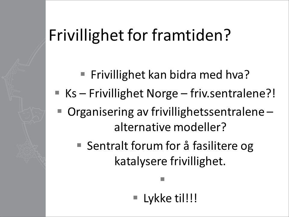 Frivillighet for framtiden?  Frivillighet kan bidra med hva?  Ks – Frivillighet Norge – friv.sentralene?!  Organisering av frivillighetssentralene
