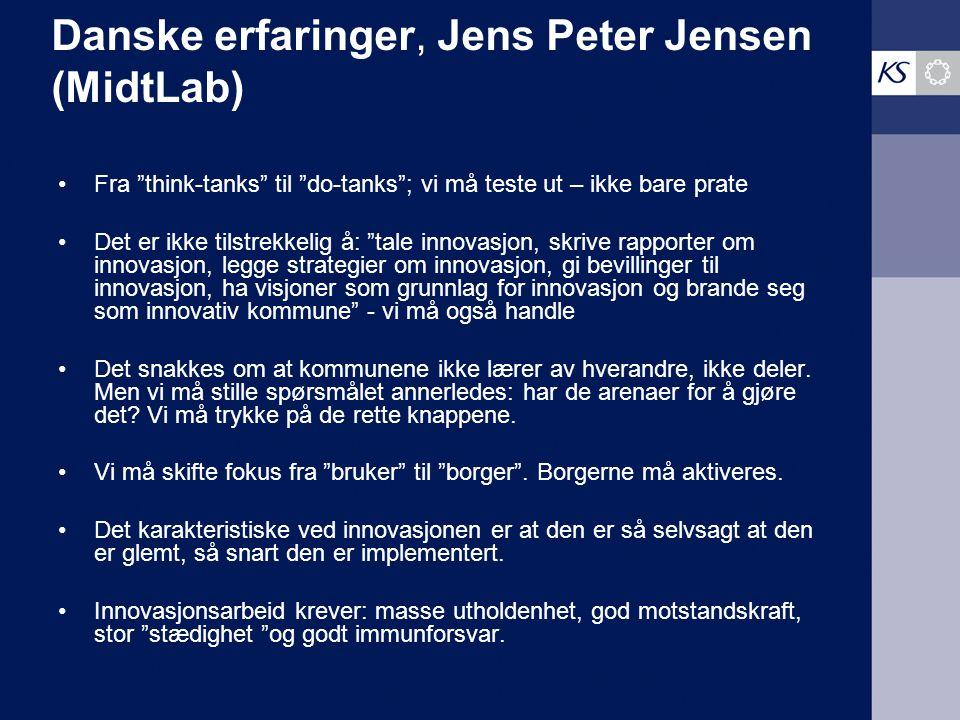 Danske erfaringer, Jens Peter Jensen (MidtLab) Fra think-tanks til do-tanks ; vi må teste ut – ikke bare prate Det er ikke tilstrekkelig å: tale innovasjon, skrive rapporter om innovasjon, legge strategier om innovasjon, gi bevillinger til innovasjon, ha visjoner som grunnlag for innovasjon og brande seg som innovativ kommune - vi må også handle Det snakkes om at kommunene ikke lærer av hverandre, ikke deler.