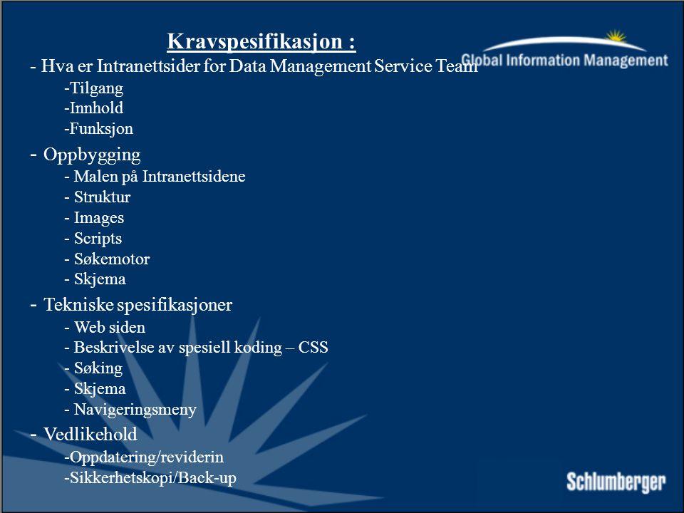 Kravspesifikasjon : - Hva er Intranettsider for Data Management Service Team -Tilgang -Innhold -Funksjon - Oppbygging - Malen på Intranettsidene - Struktur - Images - Scripts - Søkemotor - Skjema - Tekniske spesifikasjoner - Web siden - Beskrivelse av spesiell koding – CSS - Søking - Skjema - Navigeringsmeny - Vedlikehold -Oppdatering/reviderin -Sikkerhetskopi/Back-up
