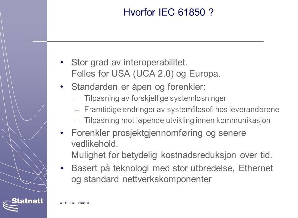 01.11.2001 Side: 9 Hvorfor IEC 61850 ? Stor grad av interoperabilitet. Felles for USA (UCA 2.0) og Europa. Standarden er åpen og forenkler: –Tilpasnin