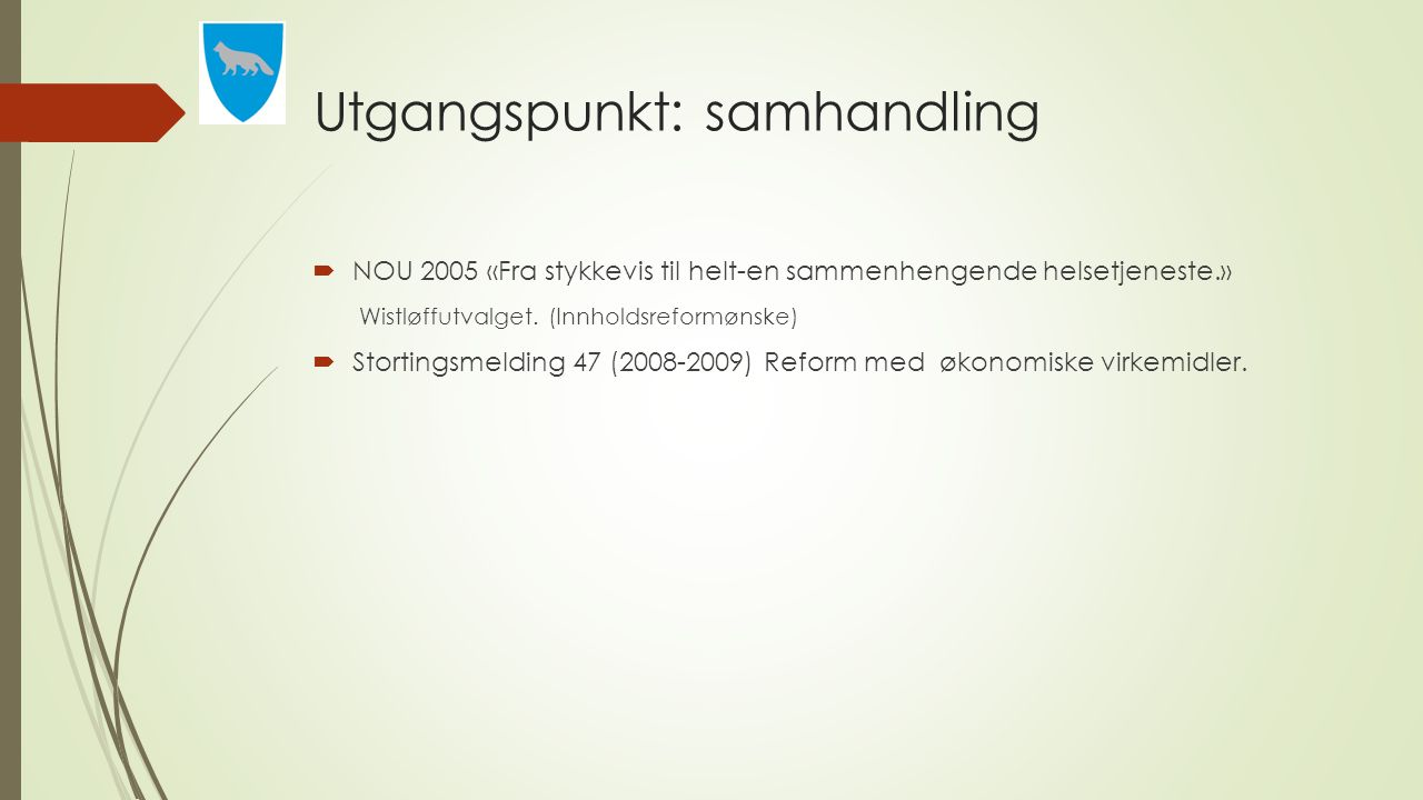 Utgangspunkt: samhandling  NOU 2005 «Fra stykkevis til helt-en sammenhengende helsetjeneste.» Wistløffutvalget. (Innholdsreformønske)  Stortingsmeld
