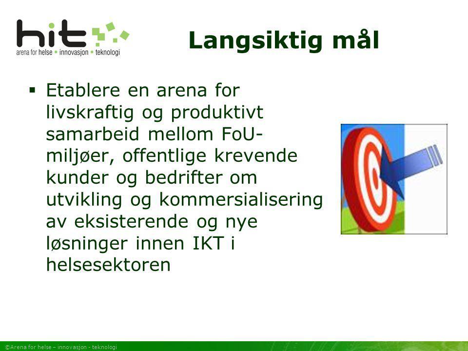 ©Arena for helse – innovasjon - teknologi Langsiktig mål  Etablere en arena for livskraftig og produktivt samarbeid mellom FoU- miljøer, offentlige k
