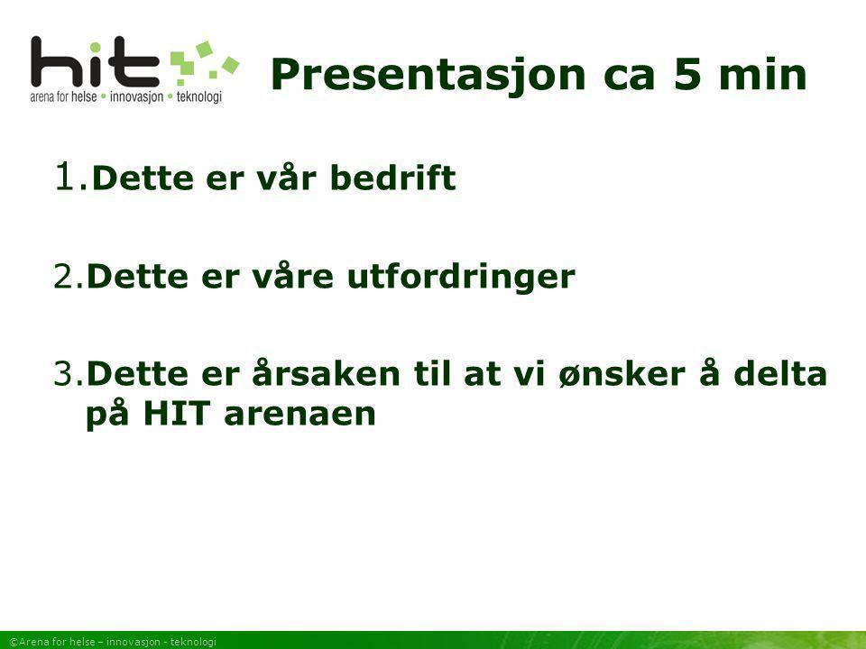 ©Arena for helse – innovasjon - teknologi Presentasjon ca 5 min 1. Dette er vår bedrift 2.Dette er våre utfordringer 3.Dette er årsaken til at vi ønsk