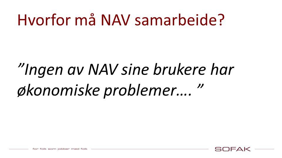 Hvorfor må NAV samarbeide Ingen av NAV sine brukere har økonomiske problemer….