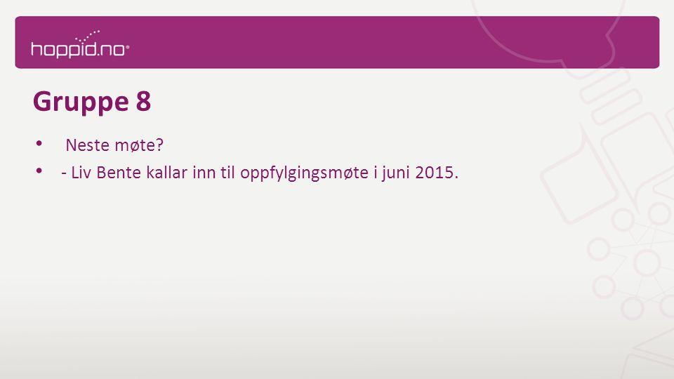 Gruppe 8 Neste møte - Liv Bente kallar inn til oppfylgingsmøte i juni 2015.