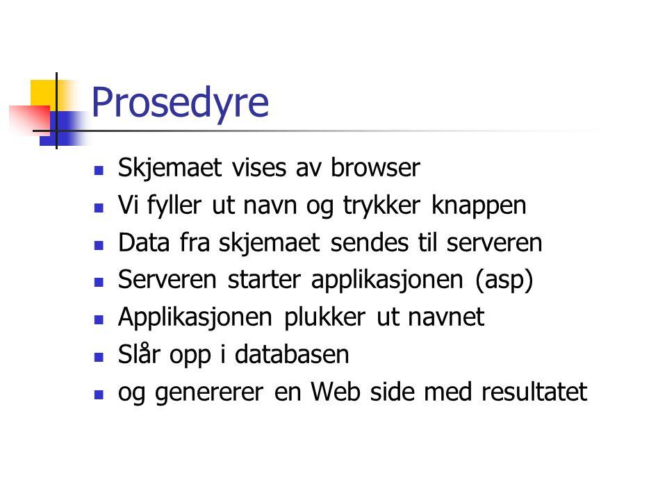 Prosedyre Skjemaet vises av browser Vi fyller ut navn og trykker knappen Data fra skjemaet sendes til serveren Serveren starter applikasjonen (asp) Applikasjonen plukker ut navnet Slår opp i databasen og genererer en Web side med resultatet