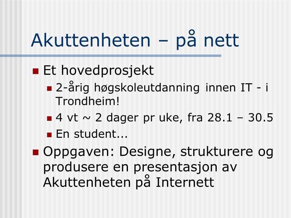 Akuttenheten – på nett Et hovedprosjekt 2-årig høgskoleutdanning innen IT - i Trondheim! 4 vt ~ 2 dager pr uke, fra 28.1 – 30.5 En student... Oppgaven