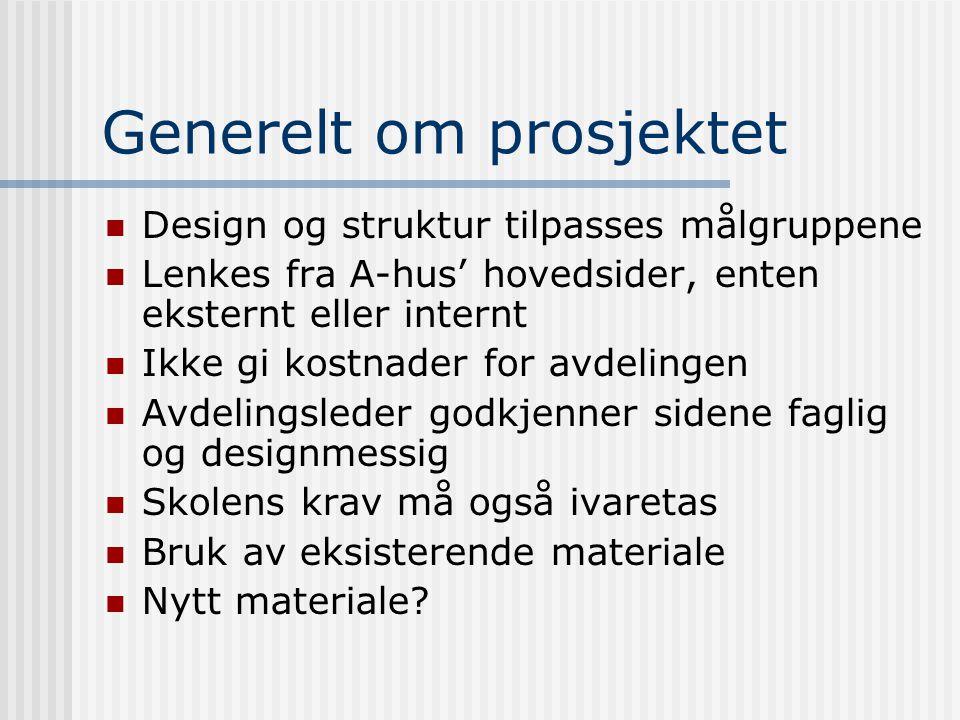 Generelt om prosjektet Design og struktur tilpasses målgruppene Lenkes fra A-hus' hovedsider, enten eksternt eller internt Ikke gi kostnader for avdelingen Avdelingsleder godkjenner sidene faglig og designmessig Skolens krav må også ivaretas Bruk av eksisterende materiale Nytt materiale