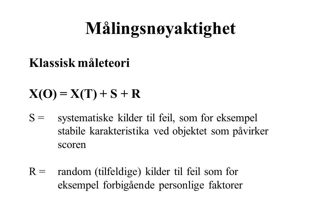 Klassisk måleteori X(O) = X(T) + S + R S = systematiske kilder til feil, som for eksempel stabile karakteristika ved objektet som påvirker scoren R = random (tilfeldige) kilder til feil som for eksempel forbigående personlige faktorer Målingsnøyaktighet