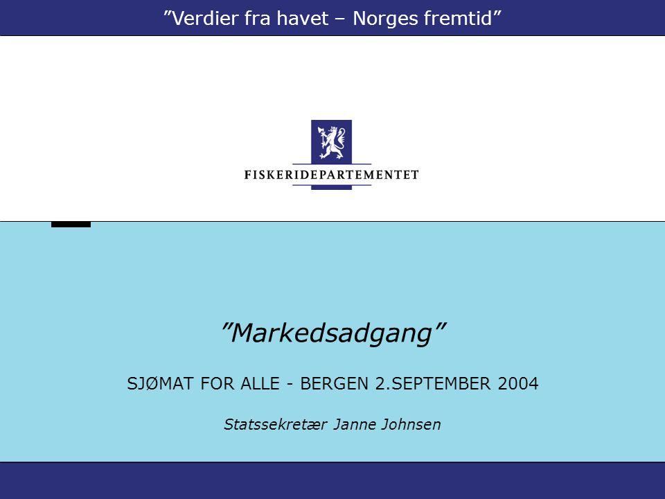 """""""Markedsadgang"""" SJØMAT FOR ALLE - BERGEN 2.SEPTEMBER 2004 Statssekretær Janne Johnsen """"Verdier fra havet – Norges fremtid"""""""