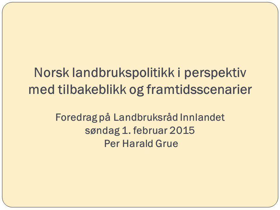 Norsk landbrukspolitikk i perspektiv med tilbakeblikk og framtidsscenarier Foredrag på Landbruksråd Innlandet søndag 1. februar 2015 Per Harald Grue