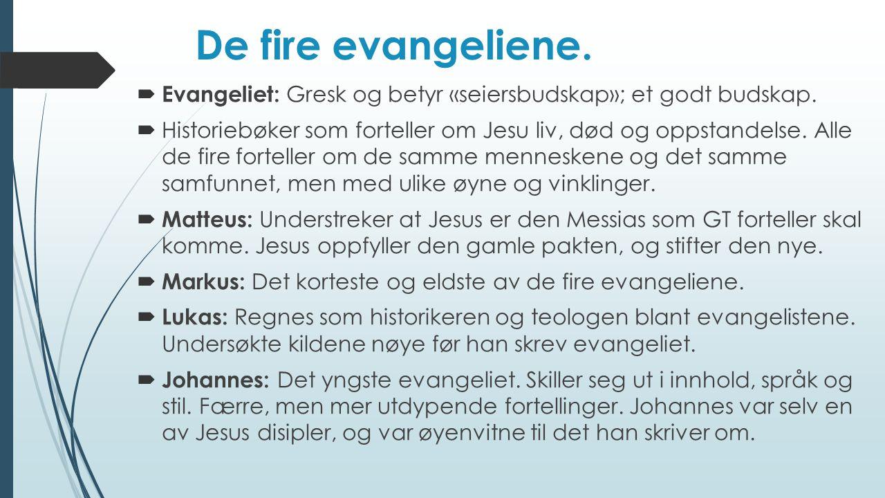 De fire evangeliene.  Evangeliet: Gresk og betyr «seiersbudskap»; et godt budskap.  Historiebøker som forteller om Jesu liv, død og oppstandelse. Al