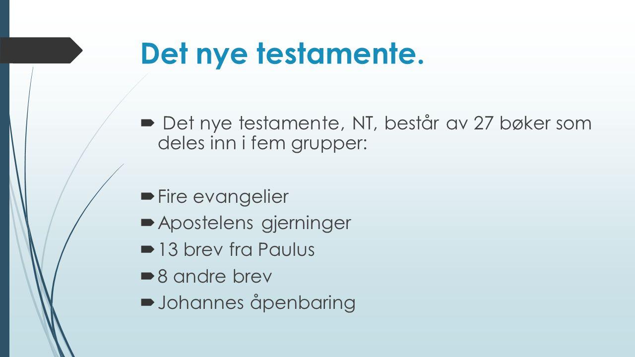Det nye testamente.  Det nye testamente, NT, består av 27 bøker som deles inn i fem grupper:  Fire evangelier  Apostelens gjerninger  13 brev fra