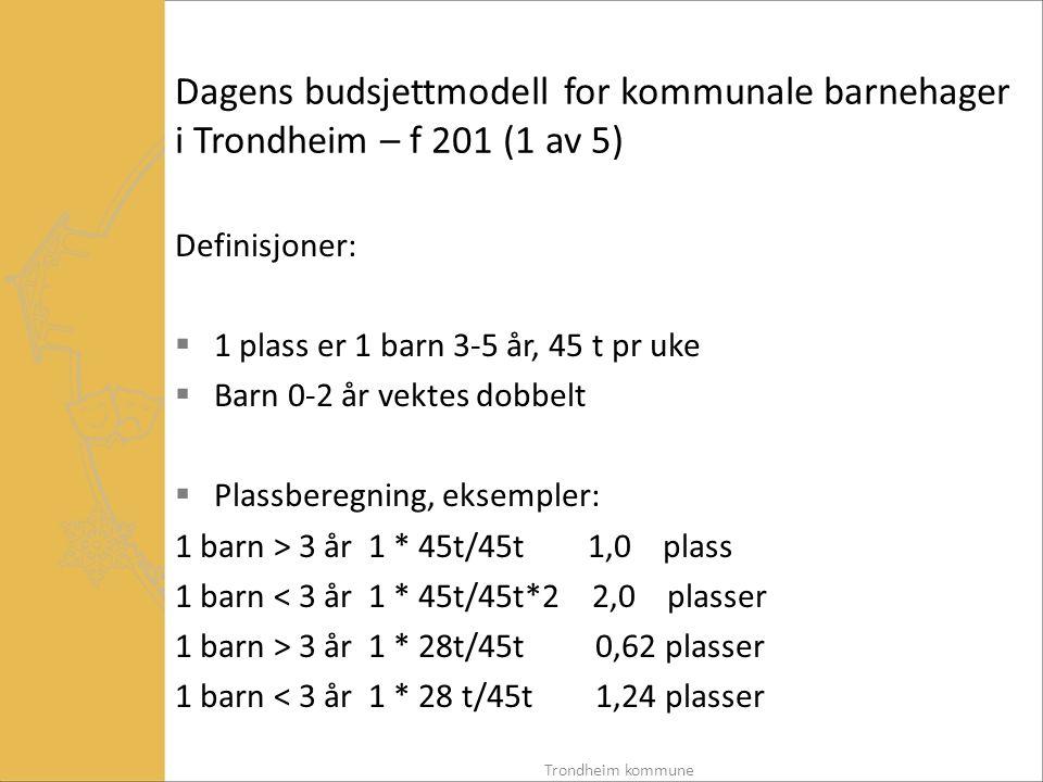 Dagens budsjettmodell for kommunale barnehager i Trondheim – f 201 (1 av 5) Definisjoner:  1 plass er 1 barn 3-5 år, 45 t pr uke  Barn 0-2 år vektes dobbelt  Plassberegning, eksempler: 1 barn > 3 år 1 * 45t/45t 1,0 plass 1 barn < 3 år 1 * 45t/45t*2 2,0 plasser 1 barn > 3 år 1 * 28t/45t 0,62 plasser 1 barn < 3 år 1 * 28 t/45t 1,24 plasser Trondheim kommune