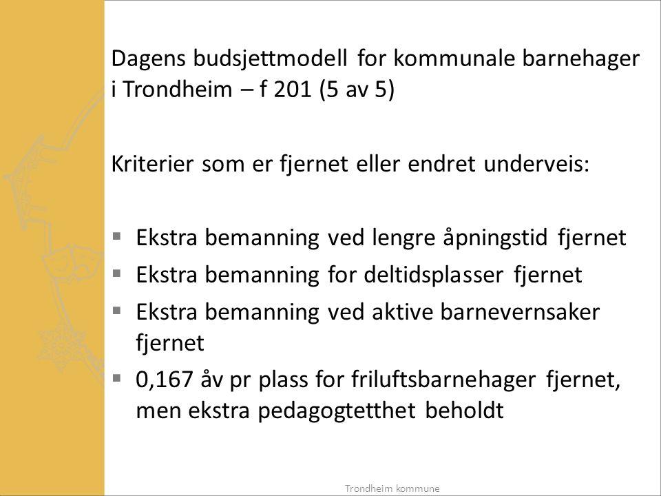 Dagens budsjettmodell for kommunale barnehager i Trondheim – f 201 (5 av 5) Kriterier som er fjernet eller endret underveis:  Ekstra bemanning ved lengre åpningstid fjernet  Ekstra bemanning for deltidsplasser fjernet  Ekstra bemanning ved aktive barnevernsaker fjernet  0,167 åv pr plass for friluftsbarnehager fjernet, men ekstra pedagogtetthet beholdt Trondheim kommune