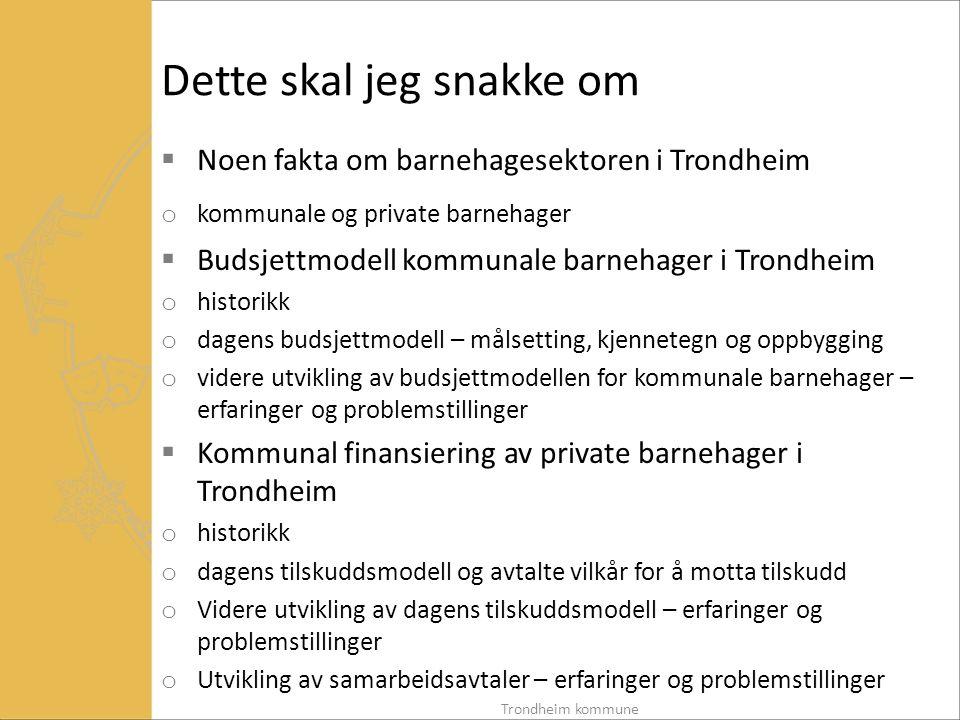 Noen fakta om barnehagesektoren i Trondheim – kommunale og private barnehager (1 av 3) Kommunale barnehager:  Utbygging etter barnehagereformen har mest skjedd i kommunal regi  Ca 60 % av barna går i kommunale barnehager  55 kommunale enheter med flere barnehager underlagt samme leder  gjennomsnitt 117 barn pr enhet Trondheim kommune