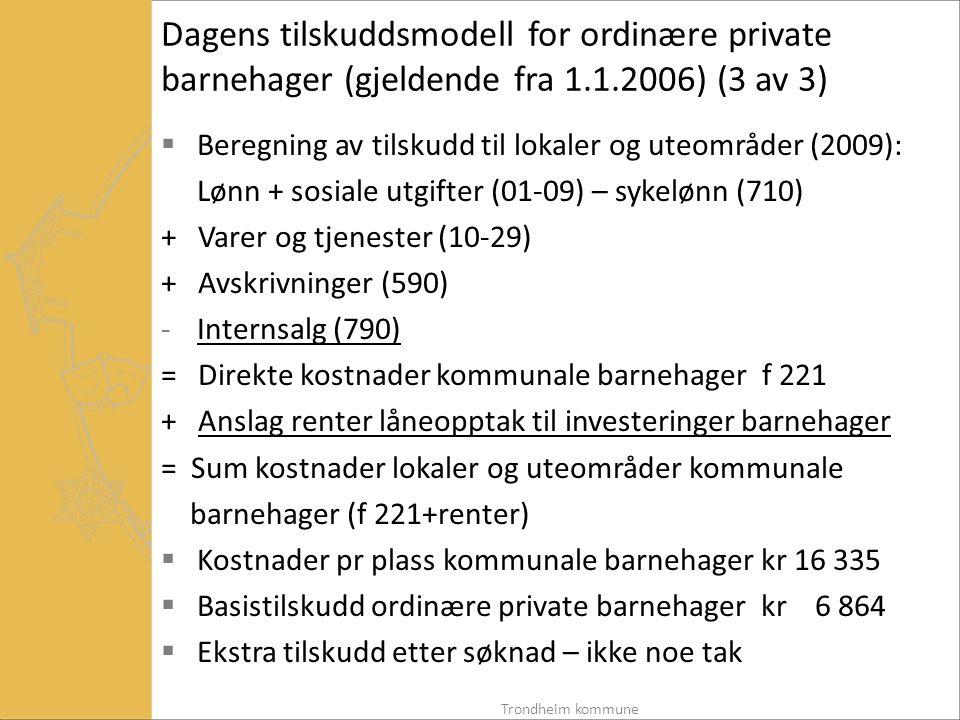 Dagens tilskuddsmodell for ordinære private barnehager (gjeldende fra 1.1.2006) (3 av 3)  Beregning av tilskudd til lokaler og uteområder (2009): Lønn + sosiale utgifter (01-09) – sykelønn (710) + Varer og tjenester (10-29) + Avskrivninger (590) -Internsalg (790) = Direkte kostnader kommunale barnehager f 221 + Anslag renter låneopptak til investeringer barnehager = Sum kostnader lokaler og uteområder kommunale barnehager (f 221+renter)  Kostnader pr plass kommunale barnehager kr 16 335  Basistilskudd ordinære private barnehager kr 6 864  Ekstra tilskudd etter søknad – ikke noe tak Trondheim kommune