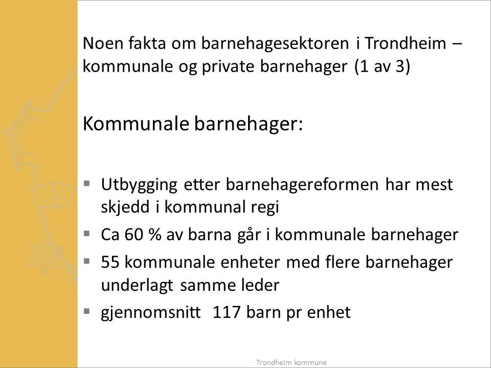 Noen fakta om barnehagesektoren i Trondheim – kommunale og private barnehager (2 av 3) Private ordinære barnehager:  74 private ordinære barnehager  variasjon 10 – 117 barn pr barnehage  gjennomsnitt 44 barn pr barnehage Private familiebarnehager:  Ca 100 private familiebarnehager, de fleste er enkeltstående hjem, men noen få består av flere hjem tilknyttet en ordinær barnehage Trondheim kommune