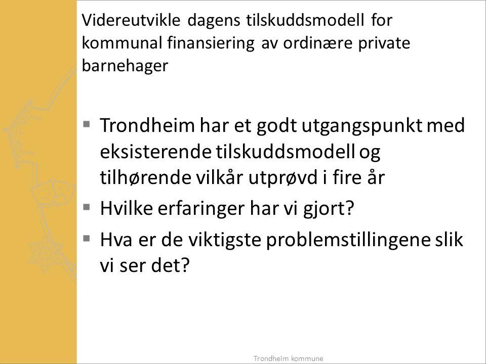 Videreutvikle dagens tilskuddsmodell for kommunal finansiering av ordinære private barnehager  Trondheim har et godt utgangspunkt med eksisterende tilskuddsmodell og tilhørende vilkår utprøvd i fire år  Hvilke erfaringer har vi gjort.