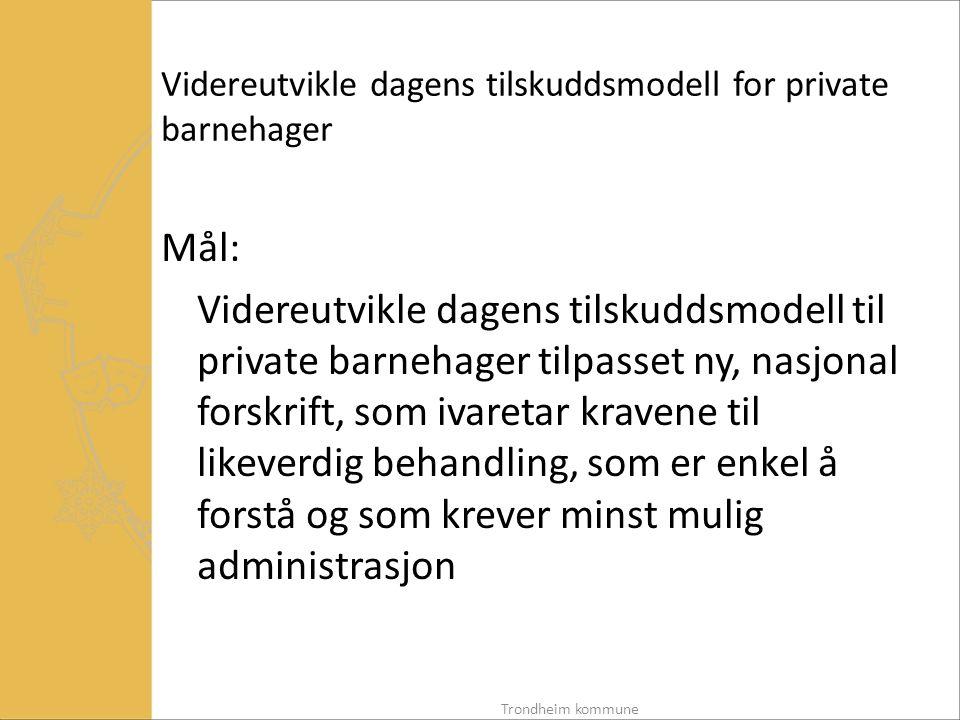 Videreutvikle dagens tilskuddsmodell for private barnehager Mål: Videreutvikle dagens tilskuddsmodell til private barnehager tilpasset ny, nasjonal forskrift, som ivaretar kravene til likeverdig behandling, som er enkel å forstå og som krever minst mulig administrasjon Trondheim kommune