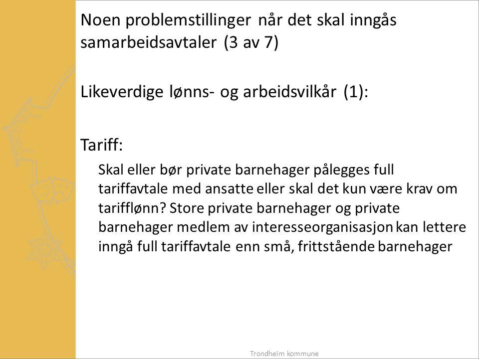 Noen problemstillinger når det skal inngås samarbeidsavtaler (3 av 7) Likeverdige lønns- og arbeidsvilkår (1): Tariff: Skal eller bør private barnehager pålegges full tariffavtale med ansatte eller skal det kun være krav om tarifflønn.