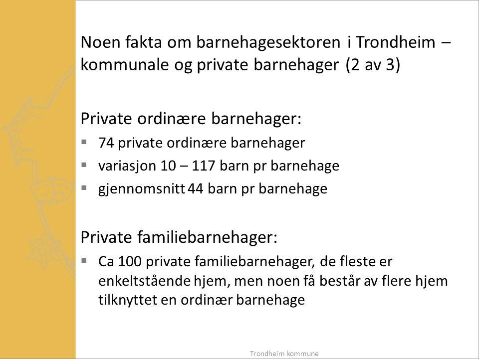Vilkår som private barnehager må oppfylle for å få kommunalt tilskudd, fra 2006 (2 av 3)  Følgende opplysninger skal framgå av barnehagens vedtekter: o Opptaksperiode, oppsigelsesfrist og vilkår for oppsigelse o Kontraktsvilkår om depositum eller forskuddsbetaling o Barnehagens leke- og oppholdsareal o Barnehagens ulykkesforsikring o Vikarordning (gjelder familiebarnehager) Trondheim kommune