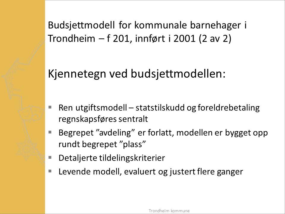 Budsjettmodell for kommunale barnehager i Trondheim – f 201, innført i 2001 (2 av 2) Kjennetegn ved budsjettmodellen:  Ren utgiftsmodell – statstilskudd og foreldrebetaling regnskapsføres sentralt  Begrepet avdeling er forlatt, modellen er bygget opp rundt begrepet plass  Detaljerte tildelingskriterier  Levende modell, evaluert og justert flere ganger Trondheim kommune