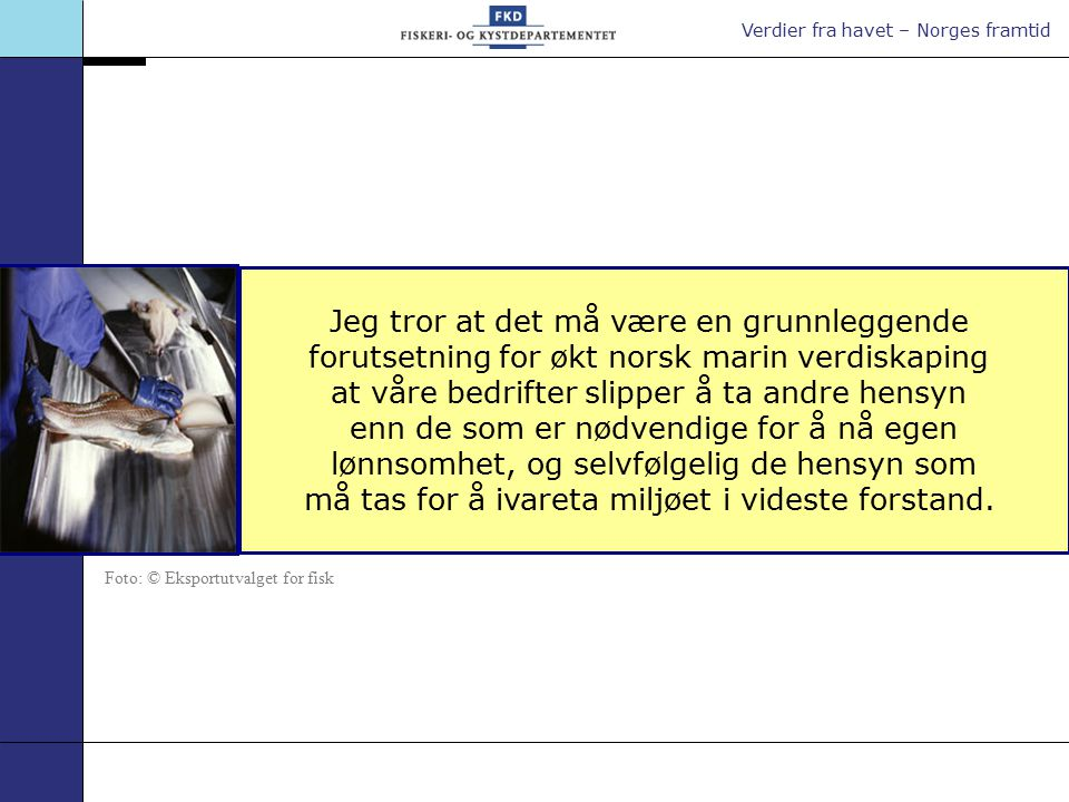 Verdier fra havet – Norges framtid Jeg tror at det må være en grunnleggende forutsetning for økt norsk marin verdiskaping at våre bedrifter slipper å