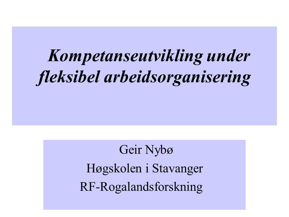 Kompetanseutvikling under fleksibel arbeidsorganisering Geir Nybø Høgskolen i Stavanger RF-Rogalandsforskning