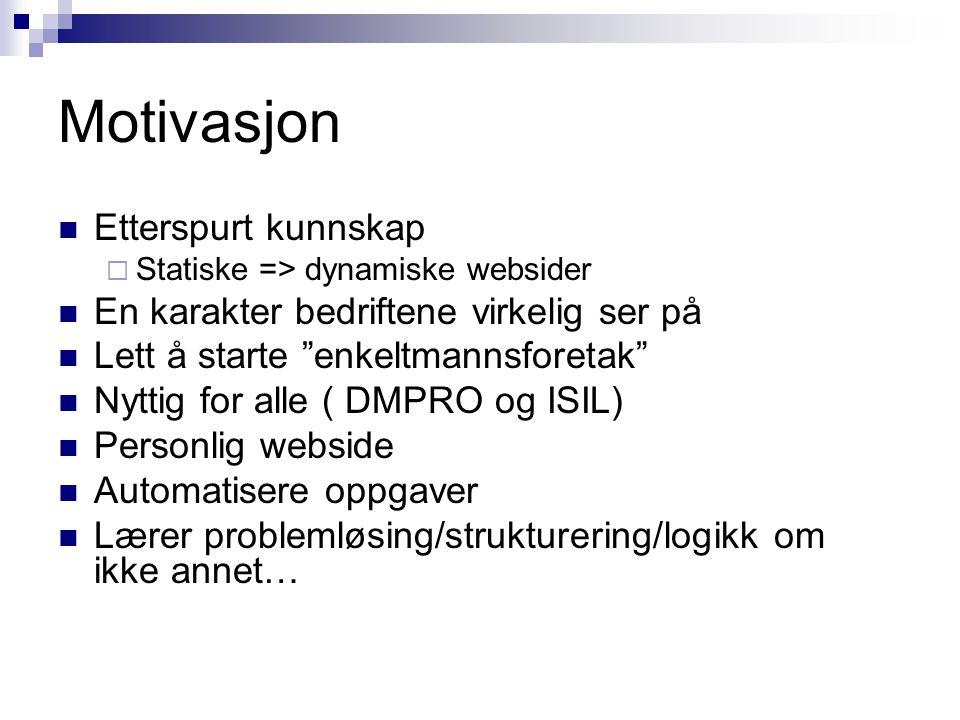 Motivasjon Etterspurt kunnskap  Statiske => dynamiske websider En karakter bedriftene virkelig ser på Lett å starte enkeltmannsforetak Nyttig for alle ( DMPRO og ISIL) Personlig webside Automatisere oppgaver Lærer problemløsing/strukturering/logikk om ikke annet…