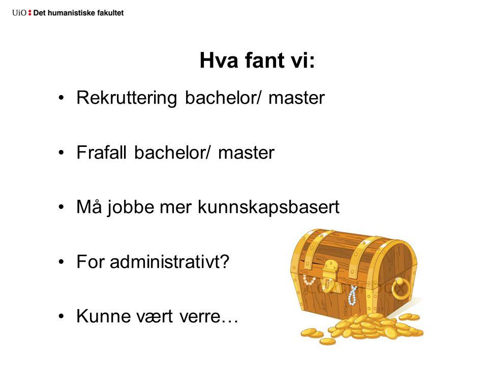 Hva fant vi: Rekruttering bachelor/ master Frafall bachelor/ master Må jobbe mer kunnskapsbasert For administrativt.