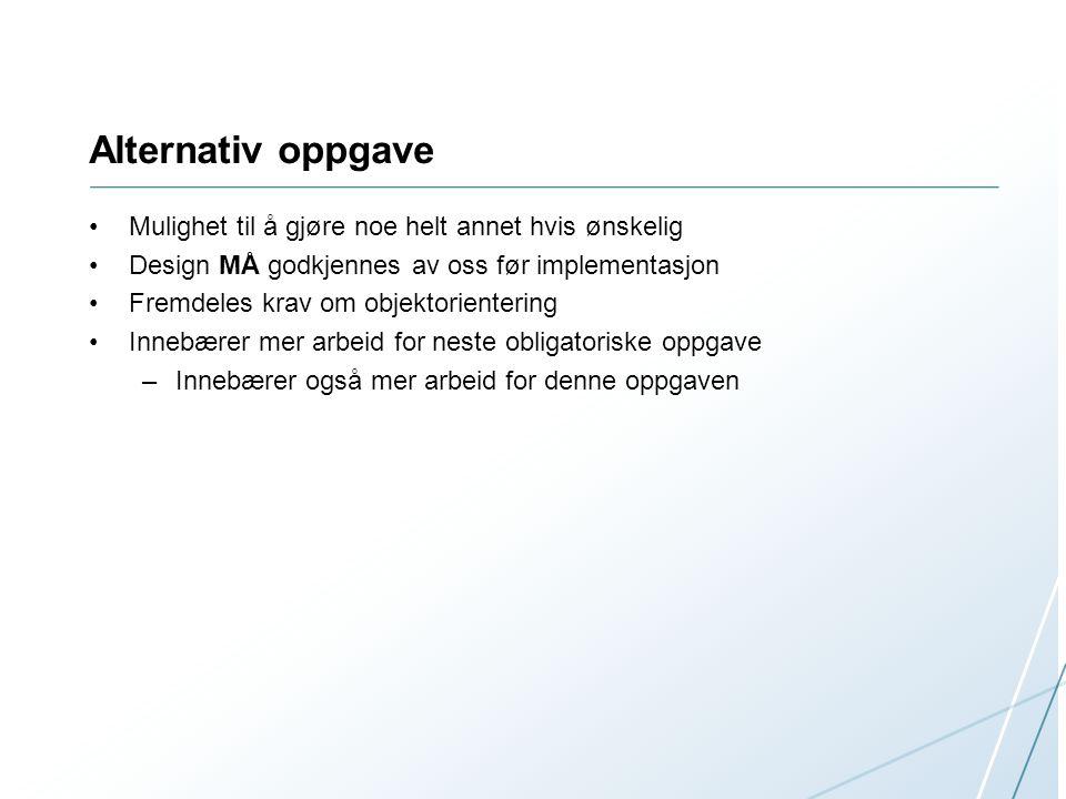 Alternativ oppgave Mulighet til å gjøre noe helt annet hvis ønskelig Design MÅ godkjennes av oss før implementasjon Fremdeles krav om objektorientering Innebærer mer arbeid for neste obligatoriske oppgave –Innebærer også mer arbeid for denne oppgaven