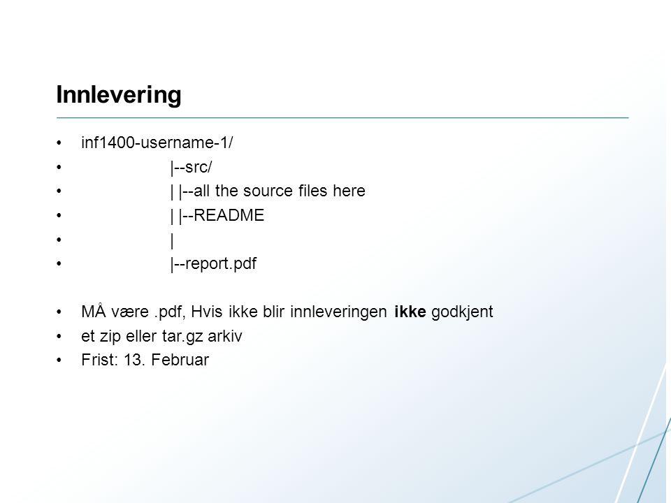 Innlevering inf1400-username-1/ |--src/ | |--all the source files here | |--README | |--report.pdf MÅ være.pdf, Hvis ikke blir innleveringen ikke godkjent et zip eller tar.gz arkiv Frist: 13.