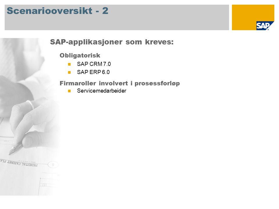Scenariooversikt - 2 Obligatorisk SAP CRM 7.0 SAP ERP 6.0 Firmaroller involvert i prosessforløp Servicemedarbeider SAP-applikasjoner som kreves:
