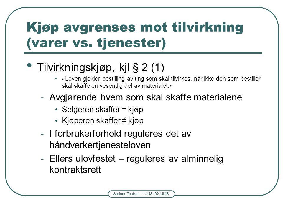Steinar Taubøll - JUS102 UMB Kjøp avgrenses mot tilvirkning (varer vs. tjenester) Tilvirkningskjøp, kjl § 2 (1) «Loven gjelder bestilling av ting som