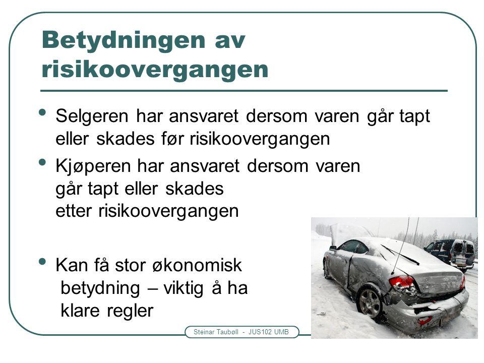 Steinar Taubøll - JUS102 UMB Betydningen av risikoovergangen Selgeren har ansvaret dersom varen går tapt eller skades før risikoovergangen Kjøperen ha