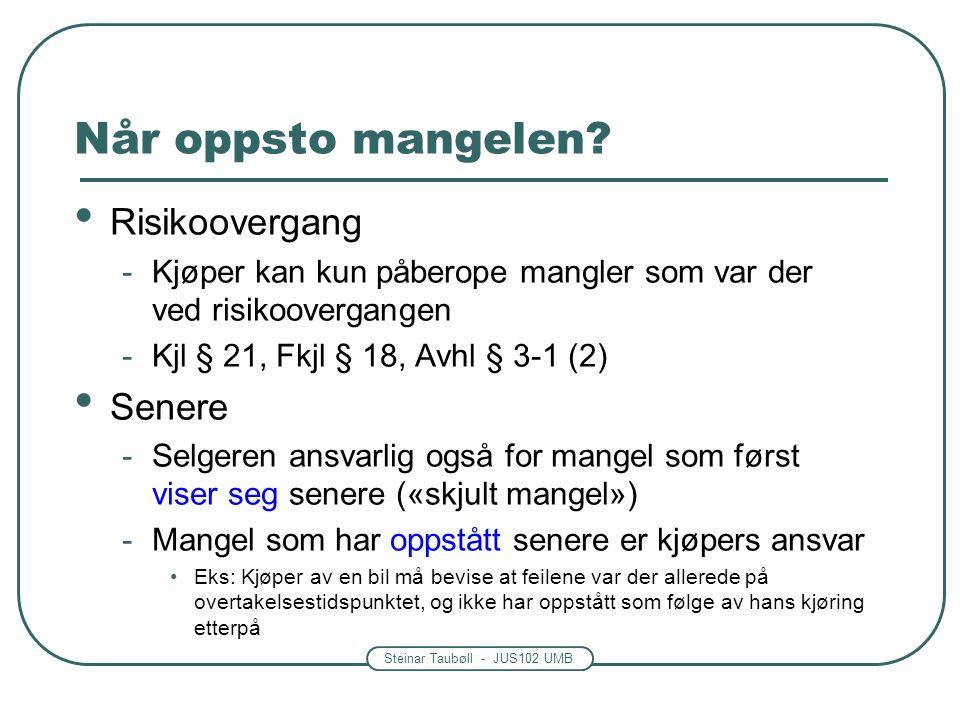 Steinar Taubøll - JUS102 UMB Når oppsto mangelen? Risikoovergang -Kjøper kan kun påberope mangler som var der ved risikoovergangen -Kjl § 21, Fkjl § 1