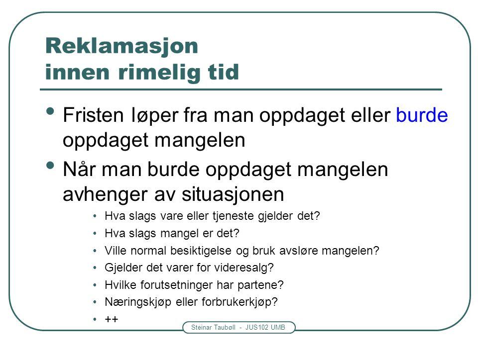 Steinar Taubøll - JUS102 UMB Reklamasjon innen rimelig tid Fristen løper fra man oppdaget eller burde oppdaget mangelen Når man burde oppdaget mangele
