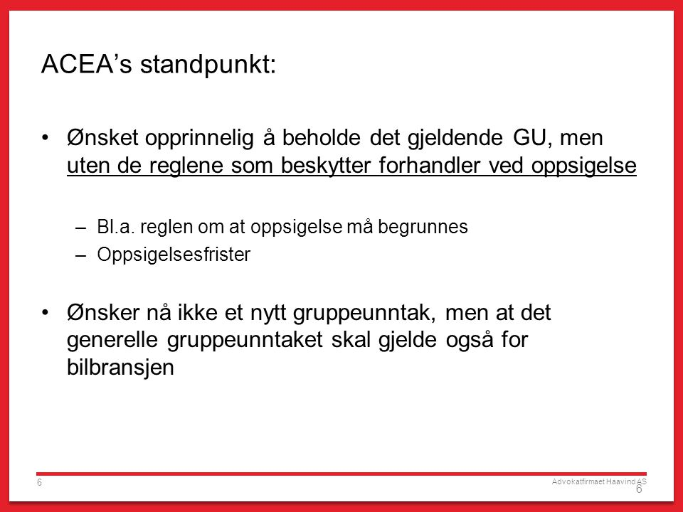 Advokatfirmaet Haavind AS 6 6 ACEA's standpunkt: Ønsket opprinnelig å beholde det gjeldende GU, men uten de reglene som beskytter forhandler ved oppsigelse –Bl.a.