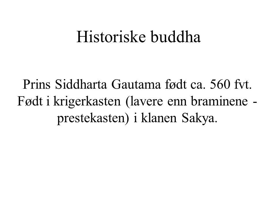 Historiske buddha Prins Siddharta Gautama født ca. 560 fvt. Født i krigerkasten (lavere enn braminene - prestekasten) i klanen Sakya.