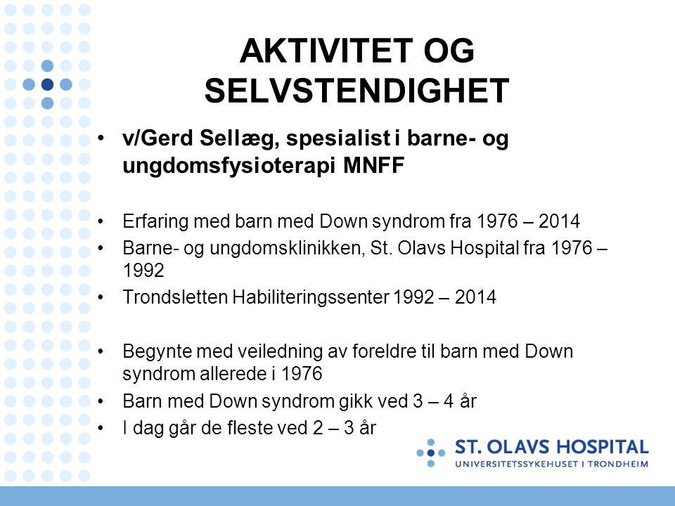 AKTIVITET OG SELVSTENDIGHET v/Gerd Sellæg, spesialist i barne- og ungdomsfysioterapi MNFF Erfaring med barn med Down syndrom fra 1976 – 2014 Barne- og ungdomsklinikken, St.
