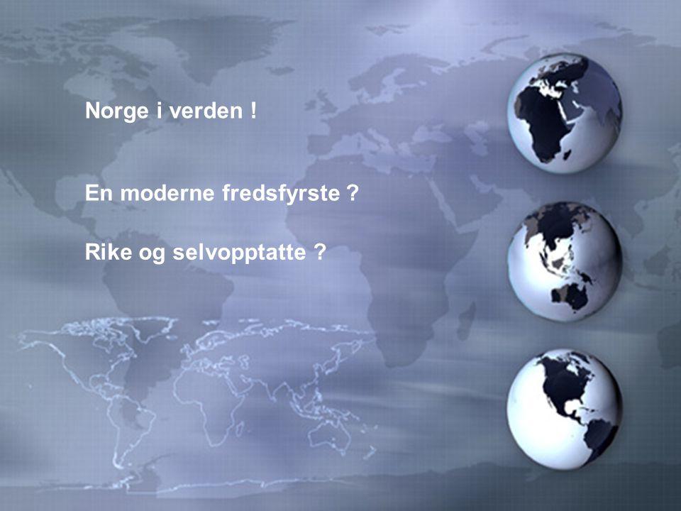 Norge i verden ! En moderne fredsfyrste ? Rike og selvopptatte ?