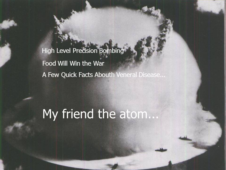 My friend the atom... High Level Precision Bombing Food Will Win the War A Few Quick Facts Abouth Veneral Disease...