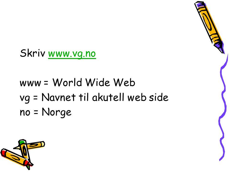 Skriv www.vg.nowww.vg.no www = World Wide Web vg = Navnet til akutell web side no = Norge