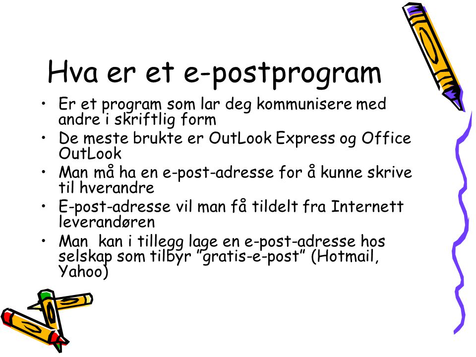 Hva er et e-postprogram Er et program som lar deg kommunisere med andre i skriftlig form De meste brukte er OutLook Express og Office OutLook Man må ha en e-post-adresse for å kunne skrive til hverandre E-post-adresse vil man få tildelt fra Internett leverandøren Man kan i tillegg lage en e-post-adresse hos selskap som tilbyr gratis-e-post (Hotmail, Yahoo)