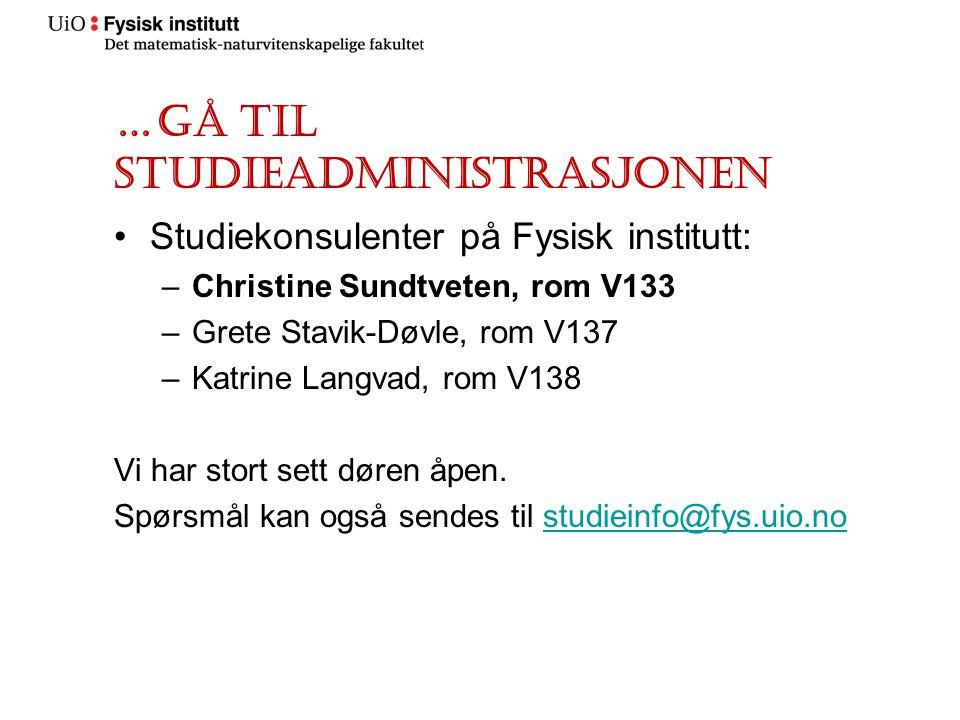 …gå til studieadministrasjonen Studiekonsulenter på Fysisk institutt: –Christine Sundtveten, rom V133 –Grete Stavik-Døvle, rom V137 –Katrine Langvad,