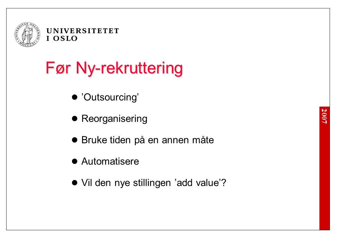 2007 Før Ny-rekruttering Før Ny-rekruttering 'Outsourcing' Reorganisering Bruke tiden på en annen måte Automatisere Vil den nye stillingen 'add value'